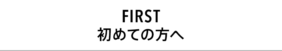 FIRST 初めての方へ